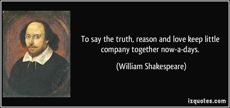 Quote-to-say-the-truth-reason-and-love-keep-little-company-together-now-a-days-william-shakespeare-351182